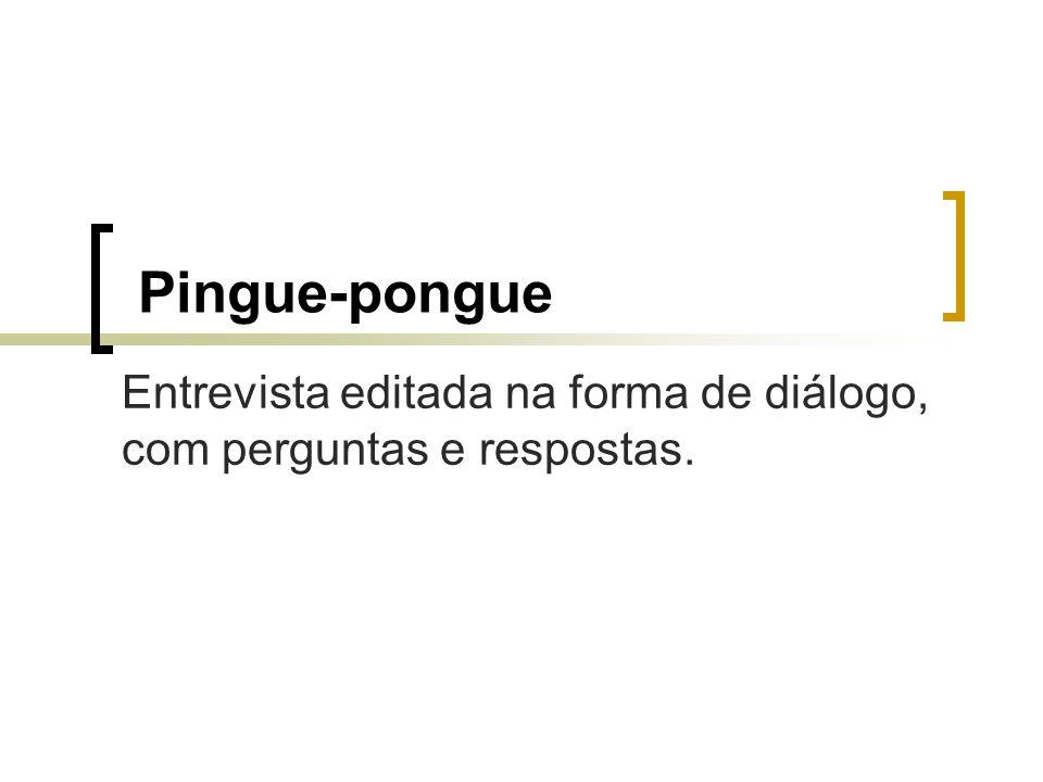 Pingue-pongue Entrevista editada na forma de diálogo, com perguntas e respostas.