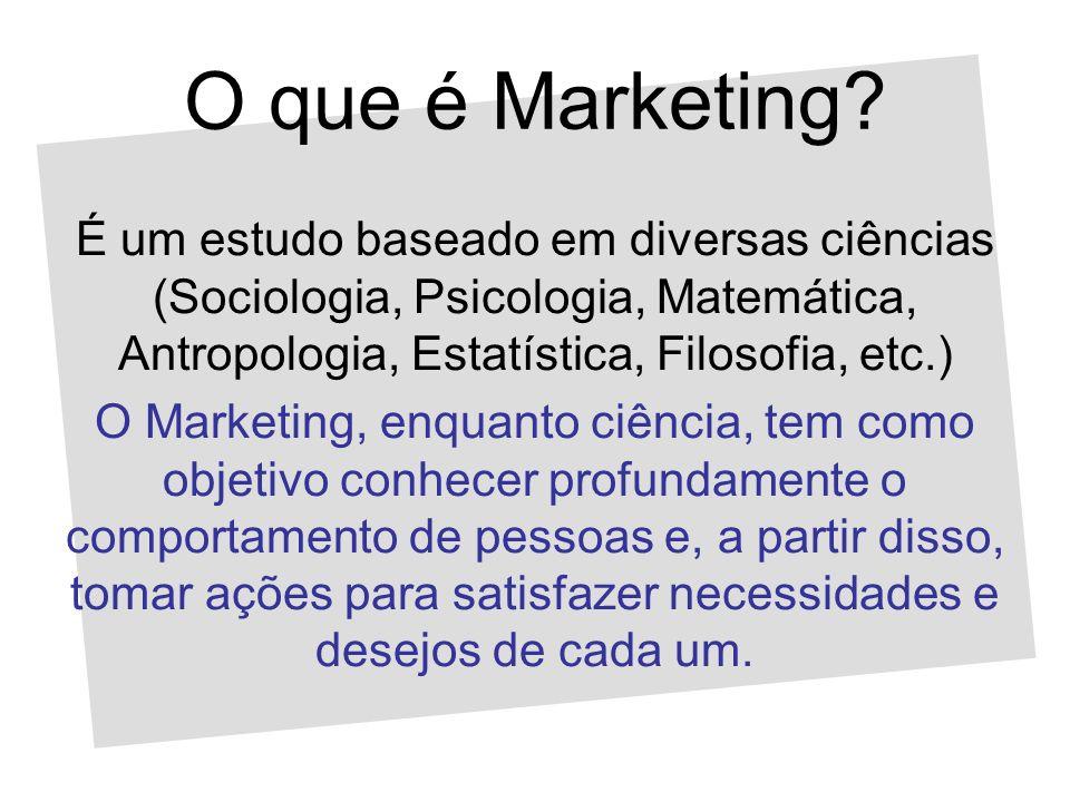 O que é Marketing É um estudo baseado em diversas ciências (Sociologia, Psicologia, Matemática, Antropologia, Estatística, Filosofia, etc.)