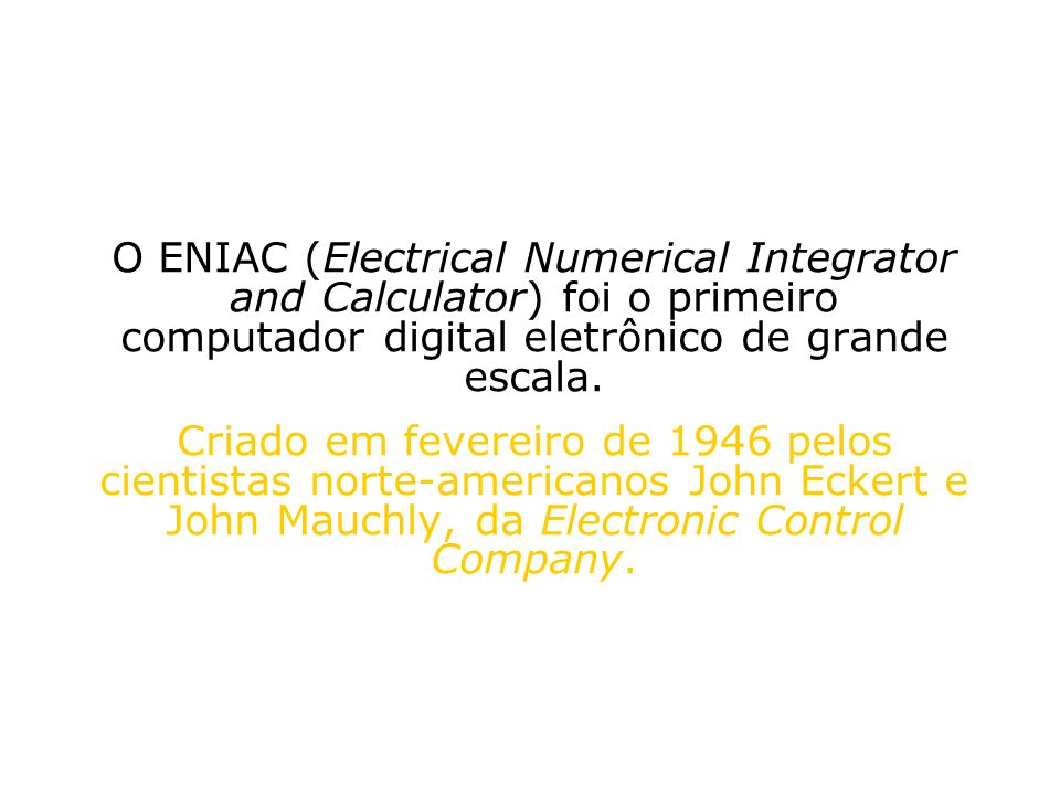 O ENIAC (Electrical Numerical Integrator and Calculator) foi o primeiro computador digital eletrônico de grande escala.