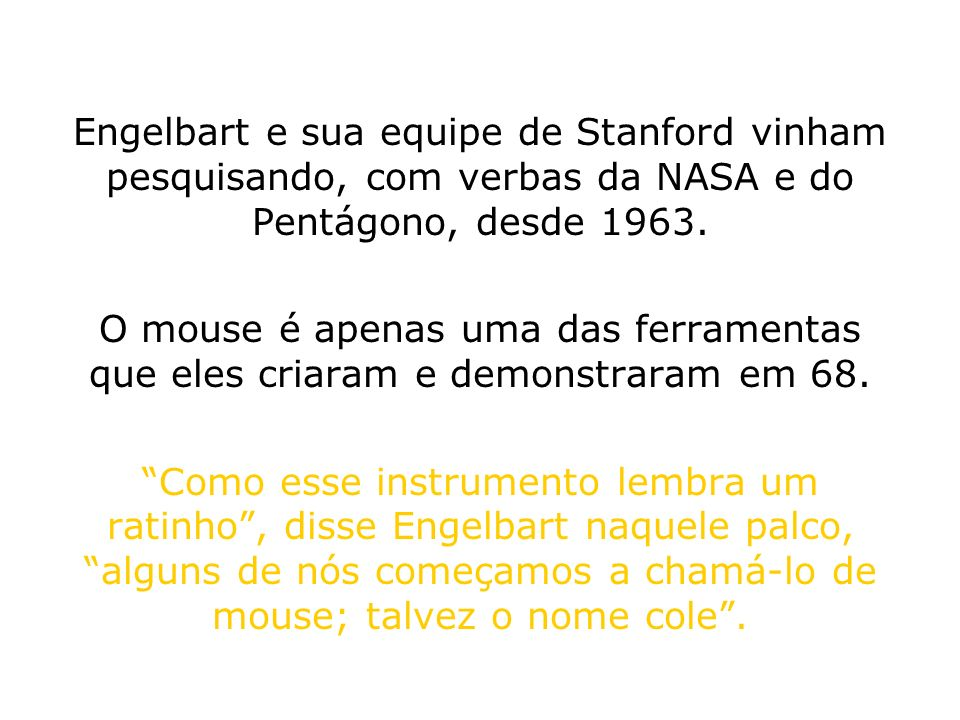 Engelbart e sua equipe de Stanford vinham pesquisando, com verbas da NASA e do Pentágono, desde 1963.