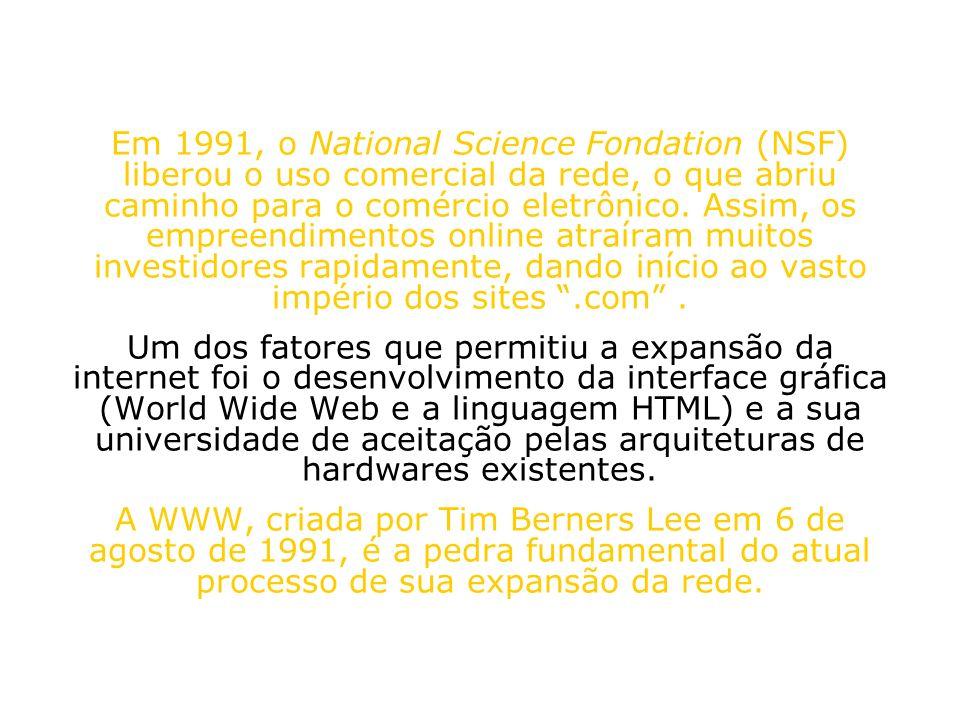 Em 1991, o National Science Fondation (NSF) liberou o uso comercial da rede, o que abriu caminho para o comércio eletrônico. Assim, os empreendimentos online atraíram muitos investidores rapidamente, dando início ao vasto império dos sites .com .