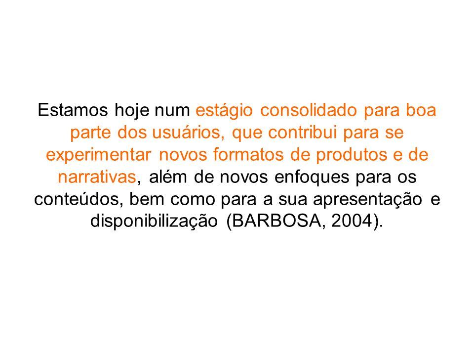 Estamos hoje num estágio consolidado para boa parte dos usuários, que contribui para se experimentar novos formatos de produtos e de narrativas, além de novos enfoques para os conteúdos, bem como para a sua apresentação e disponibilização (BARBOSA, 2004).