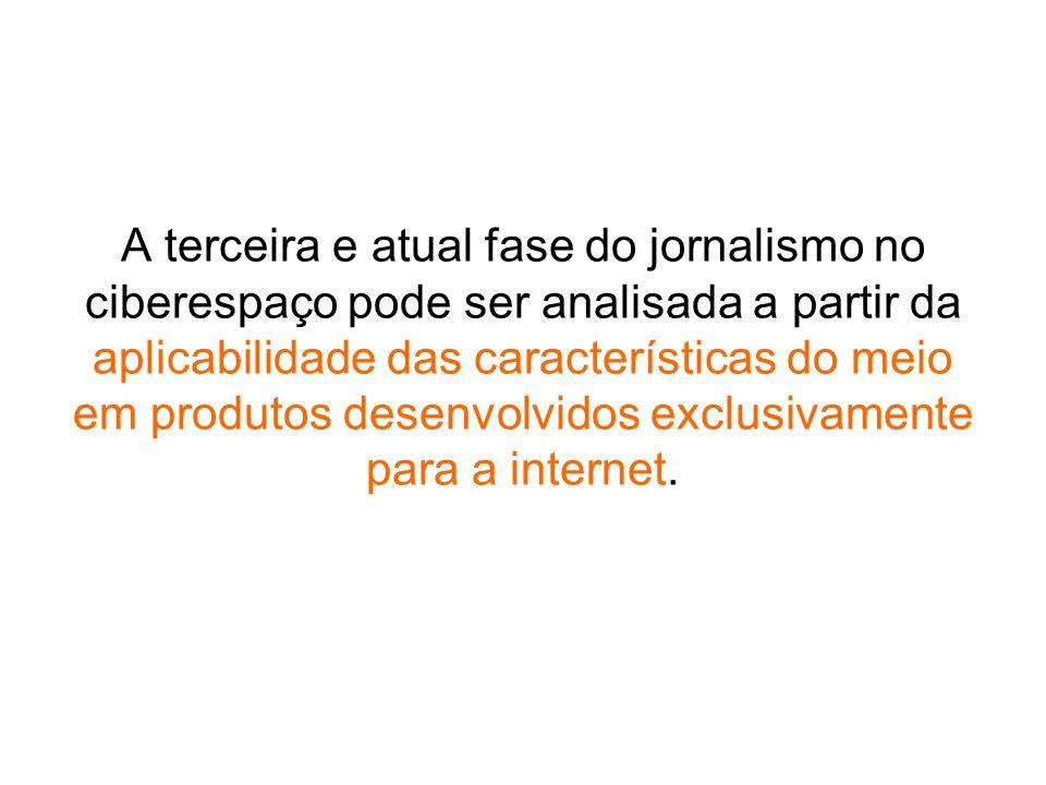 A terceira e atual fase do jornalismo no ciberespaço pode ser analisada a partir da aplicabilidade das características do meio em produtos desenvolvidos exclusivamente para a internet.