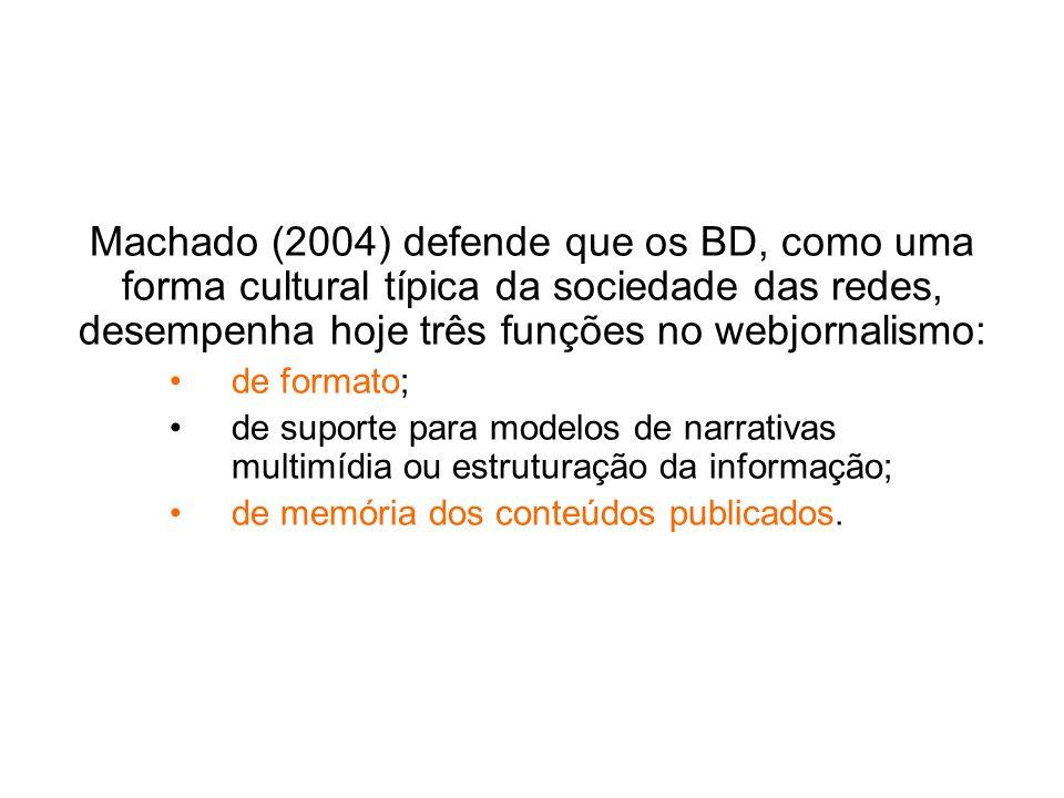 Machado (2004) defende que os BD, como uma forma cultural típica da sociedade das redes, desempenha hoje três funções no webjornalismo: