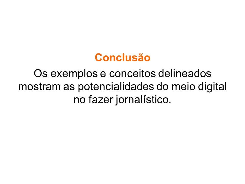 Conclusão Os exemplos e conceitos delineados mostram as potencialidades do meio digital no fazer jornalístico.