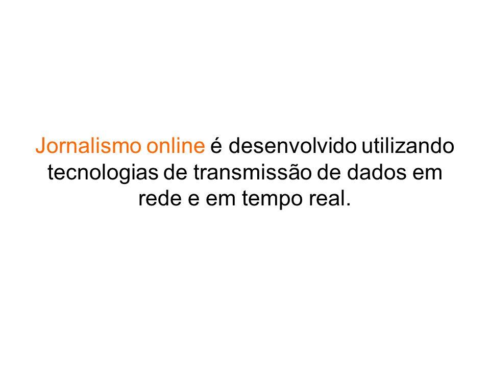 Jornalismo online é desenvolvido utilizando tecnologias de transmissão de dados em rede e em tempo real.