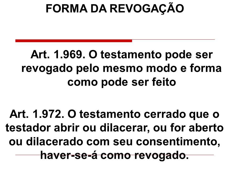 FORMA DA REVOGAÇÃO Art. 1.969. O testamento pode ser revogado pelo mesmo modo e forma como pode ser feito.
