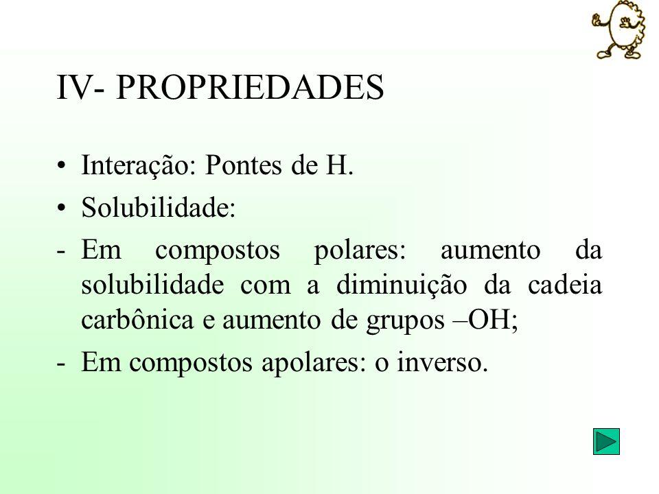 IV- PROPRIEDADES Interação: Pontes de H. Solubilidade: