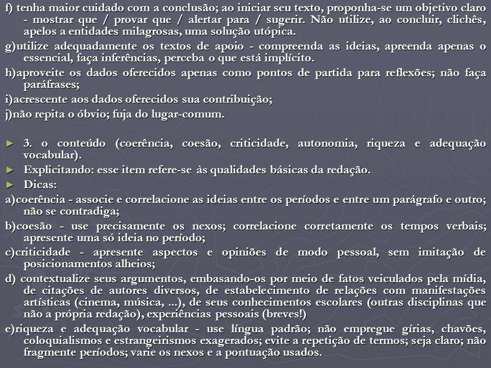 f) tenha maior cuidado com a conclusão; ao iniciar seu texto, proponha-se um objetivo claro - mostrar que / provar que / alertar para / sugerir. Não utilize, ao concluir, clichês, apelos a entidades milagrosas, uma solução utópica.