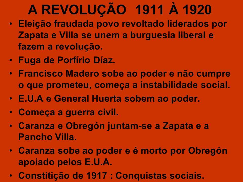 A REVOLUÇÃO 1911 À 1920 Eleição fraudada povo revoltado liderados por Zapata e Villa se unem a burguesia liberal e fazem a revolução.