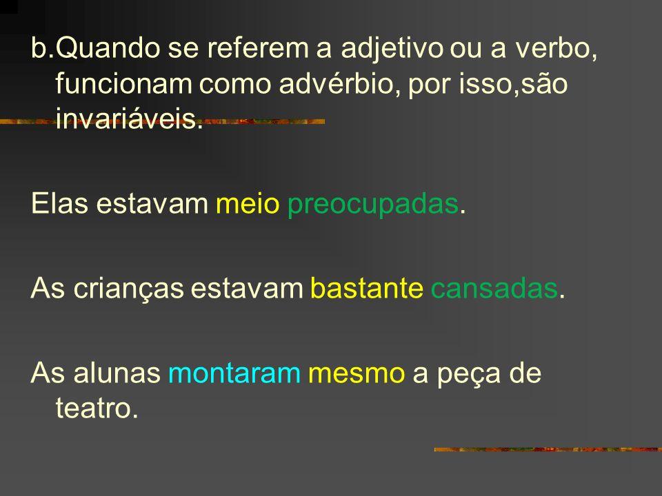 b.Quando se referem a adjetivo ou a verbo, funcionam como advérbio, por isso,são invariáveis.