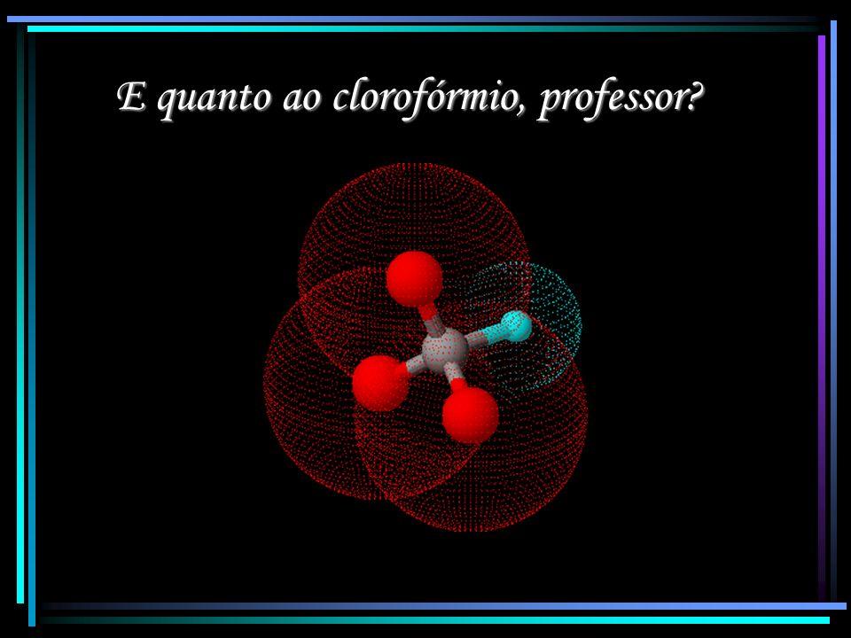 E quanto ao clorofórmio, professor