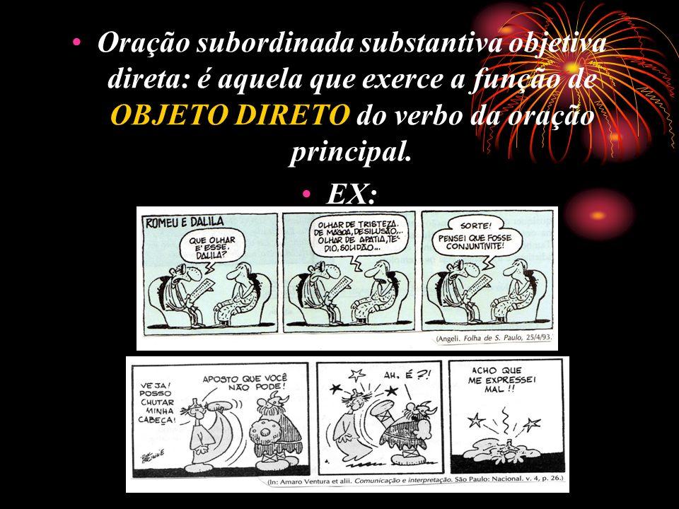 Oração subordinada substantiva objetiva direta: é aquela que exerce a função de OBJETO DIRETO do verbo da oração principal.