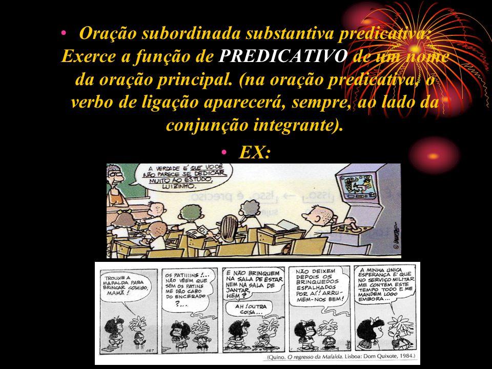 Oração subordinada substantiva predicativa: Exerce a função de PREDICATIVO de um nome da oração principal. (na oração predicativa, o verbo de ligação aparecerá, sempre, ao lado da conjunção integrante).