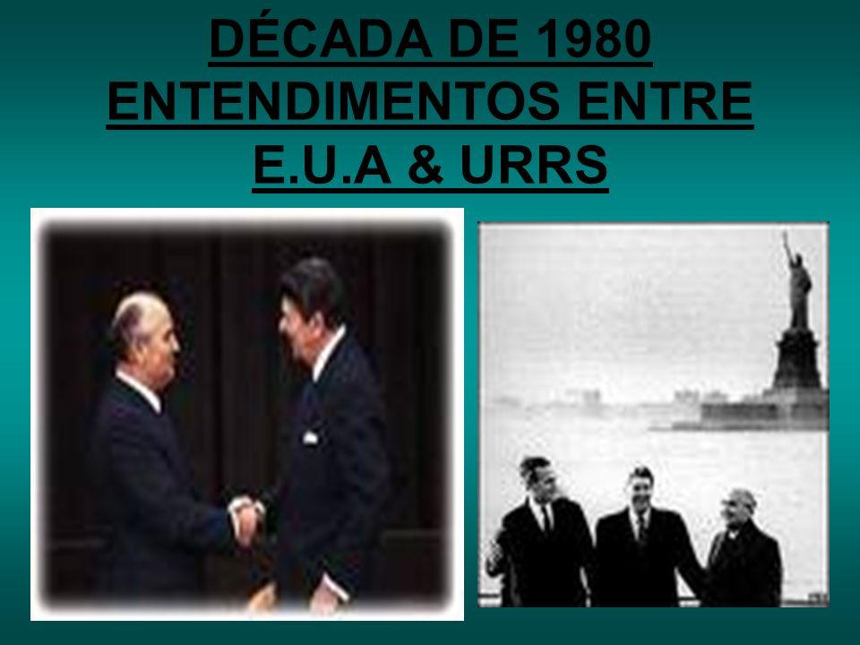 DÉCADA DE 1980 ENTENDIMENTOS ENTRE E.U.A & URRS