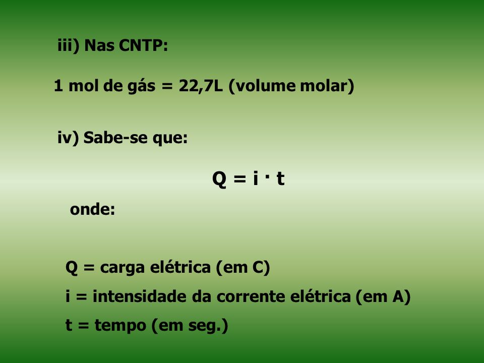 Q = i · t iii) Nas CNTP: 1 mol de gás = 22,7L (volume molar)