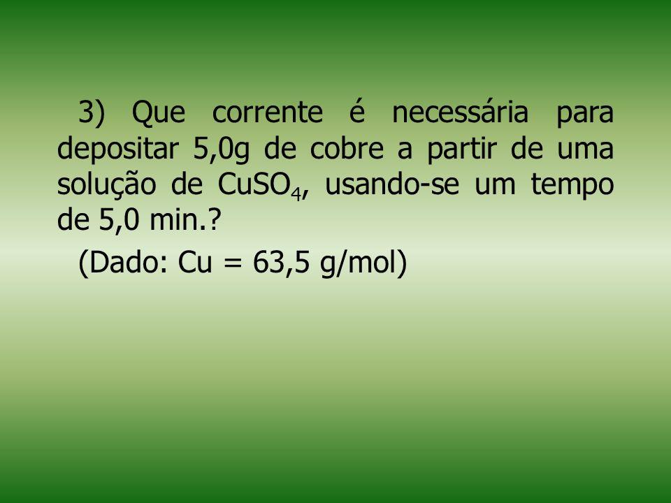 3) Que corrente é necessária para depositar 5,0g de cobre a partir de uma solução de CuSO4, usando-se um tempo de 5,0 min.
