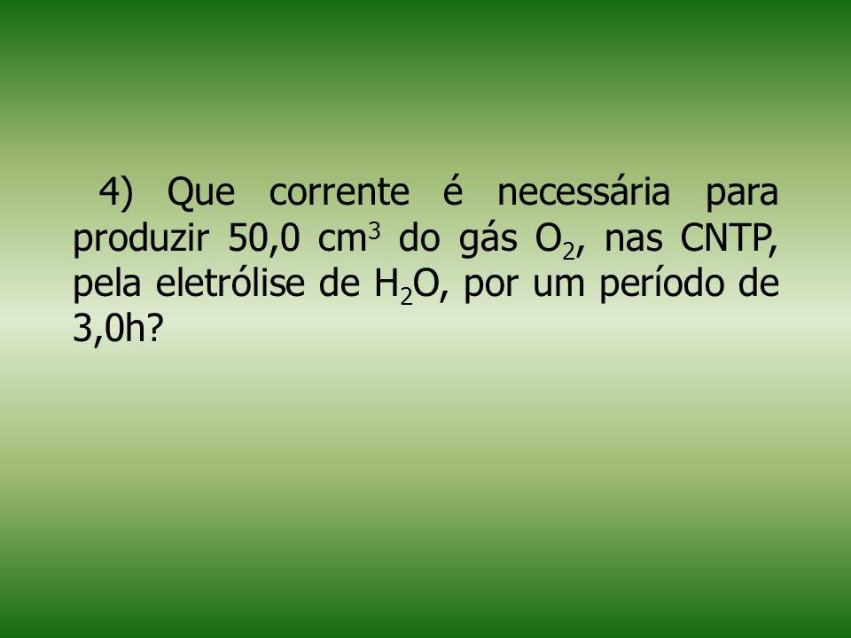 4) Que corrente é necessária para produzir 50,0 cm3 do gás O2, nas CNTP, pela eletrólise de H2O, por um período de 3,0h