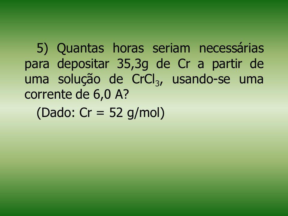 5) Quantas horas seriam necessárias para depositar 35,3g de Cr a partir de uma solução de CrCl3, usando-se uma corrente de 6,0 A