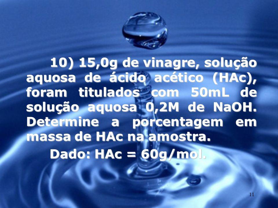 10) 15,0g de vinagre, solução aquosa de ácido acético (HAc), foram titulados com 50mL de solução aquosa 0,2M de NaOH. Determine a porcentagem em massa de HAc na amostra.