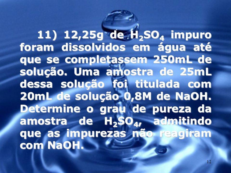 11) 12,25g de H2SO4 impuro foram dissolvidos em água até que se completassem 250mL de solução.