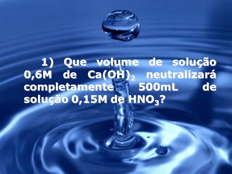 1) Que volume de solução 0,6M de Ca(OH)2 neutralizará completamente 500mL de solução 0,15M de HNO3