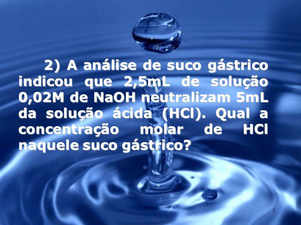 2) A análise de suco gástrico indicou que 2,5mL de solução 0,02M de NaOH neutralizam 5mL da solução ácida (HCl).