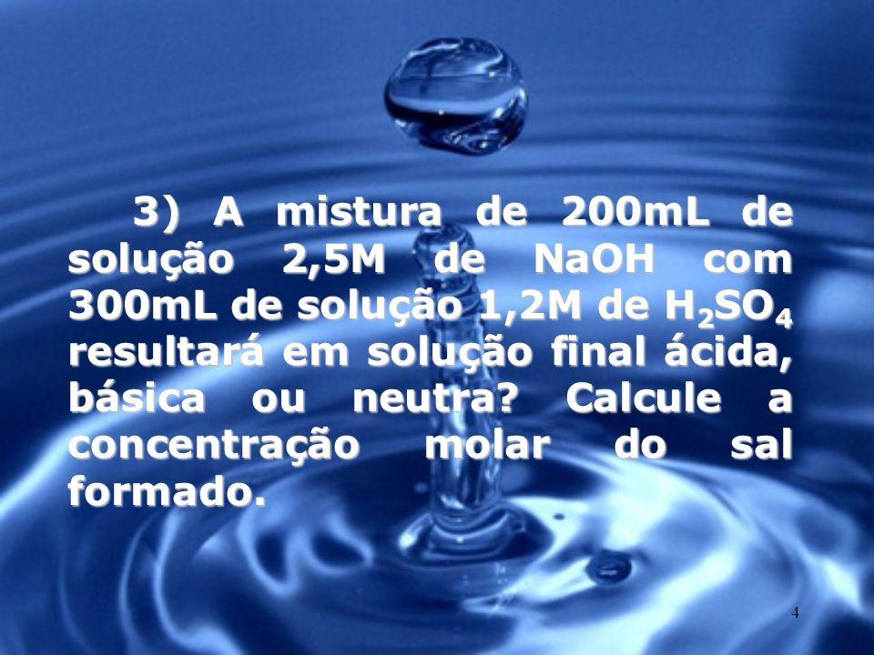 3) A mistura de 200mL de solução 2,5M de NaOH com 300mL de solução 1,2M de H2SO4 resultará em solução final ácida, básica ou neutra.