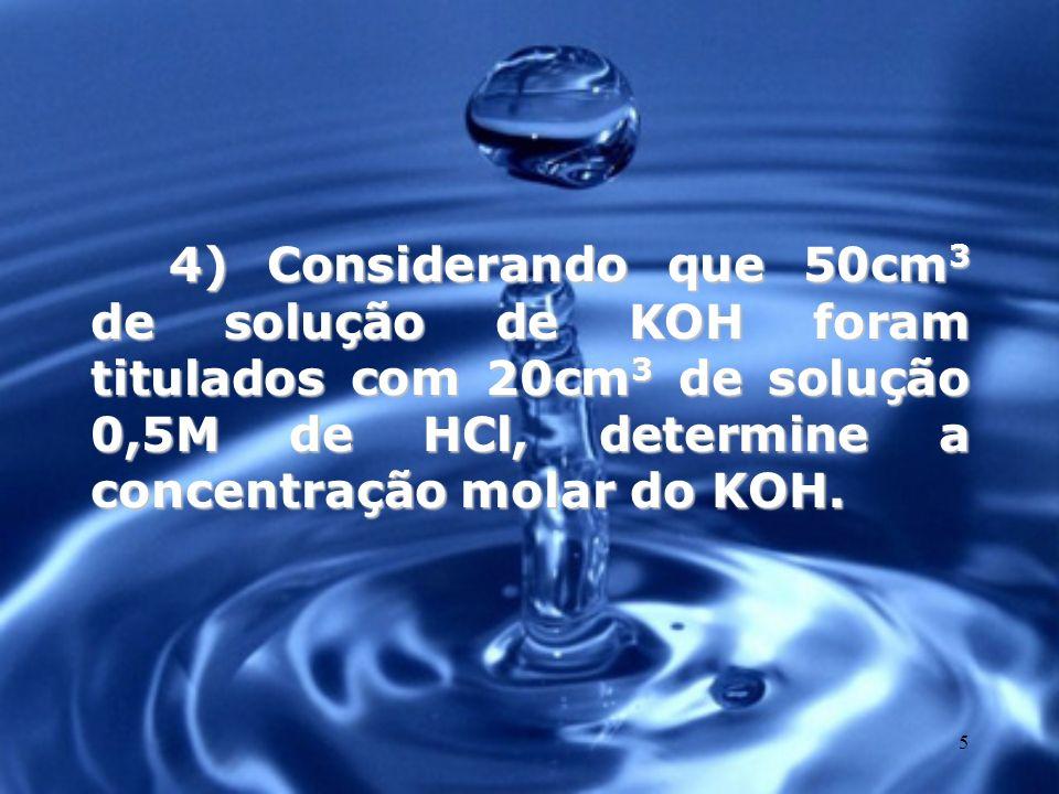 4) Considerando que 50cm3 de solução de KOH foram titulados com 20cm3 de solução 0,5M de HCl, determine a concentração molar do KOH.