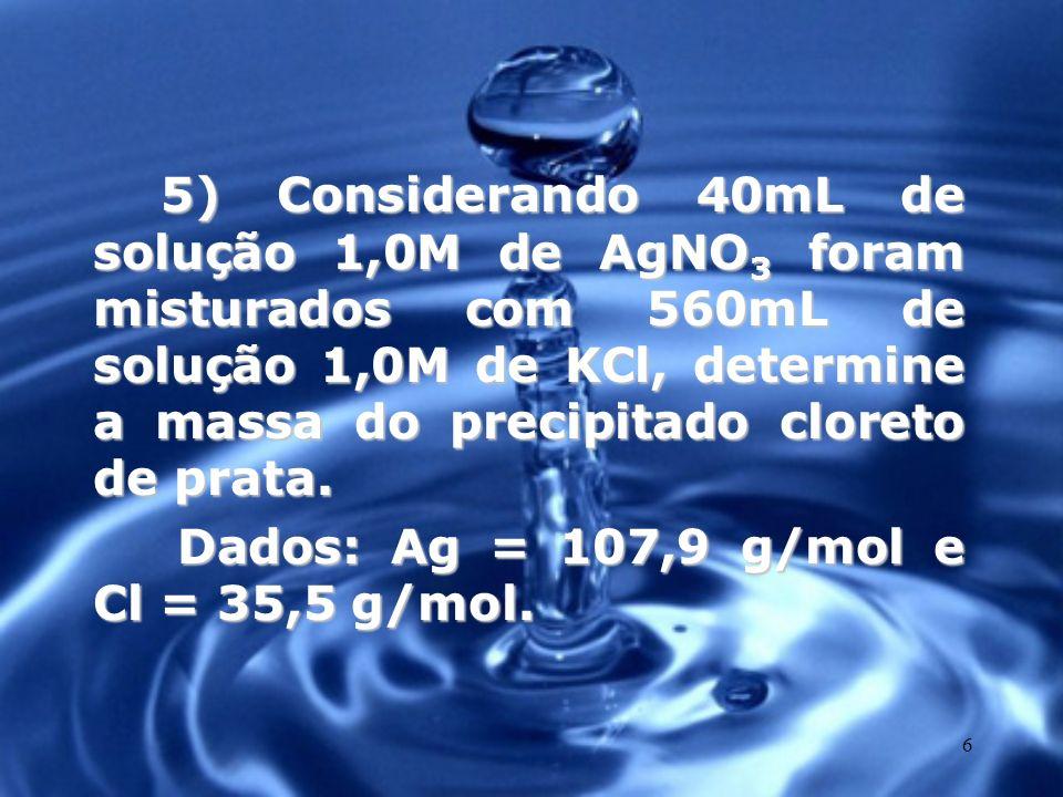 5) Considerando 40mL de solução 1,0M de AgNO3 foram misturados com 560mL de solução 1,0M de KCl, determine a massa do precipitado cloreto de prata.