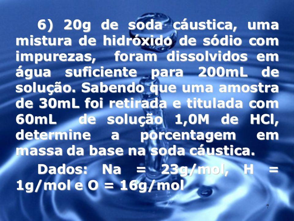 6) 20g de soda cáustica, uma mistura de hidróxido de sódio com impurezas, foram dissolvidos em água suficiente para 200mL de solução. Sabendo que uma amostra de 30mL foi retirada e titulada com 60mL de solução 1,0M de HCl, determine a porcentagem em massa da base na soda cáustica.