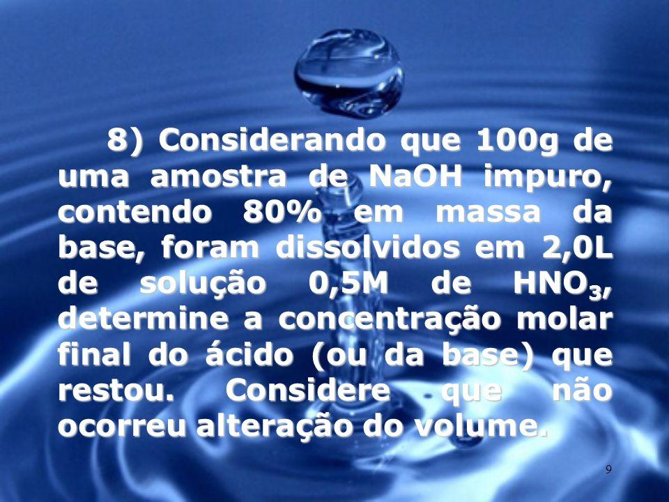 8) Considerando que 100g de uma amostra de NaOH impuro, contendo 80% em massa da base, foram dissolvidos em 2,0L de solução 0,5M de HNO3, determine a concentração molar final do ácido (ou da base) que restou.