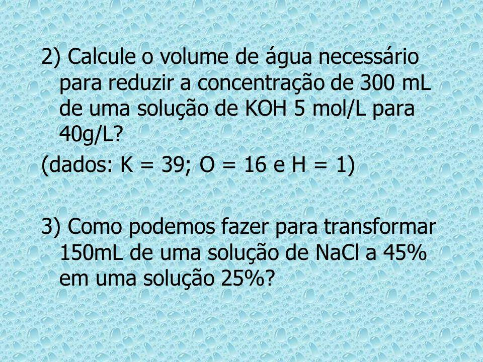2) Calcule o volume de água necessário para reduzir a concentração de 300 mL de uma solução de KOH 5 mol/L para 40g/L