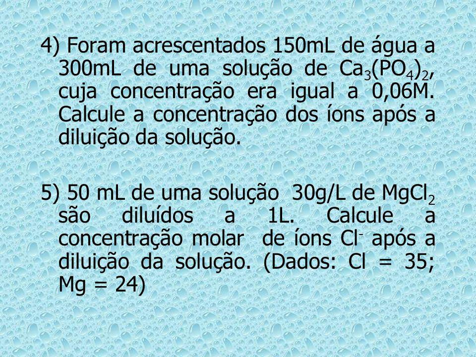 4) Foram acrescentados 150mL de água a 300mL de uma solução de Ca3(PO4)2, cuja concentração era igual a 0,06M. Calcule a concentração dos íons após a diluição da solução.