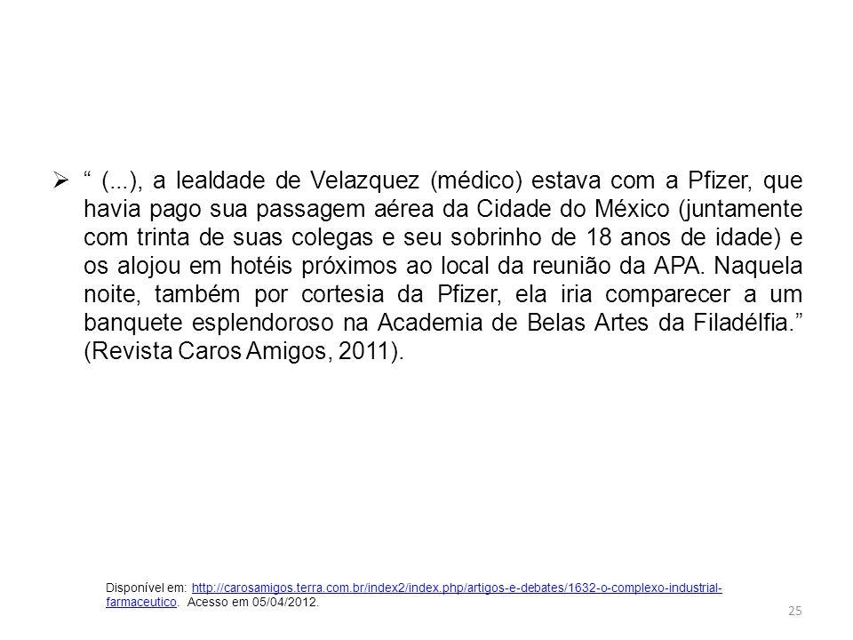 (...), a lealdade de Velazquez (médico) estava com a Pfizer, que havia pago sua passagem aérea da Cidade do México (juntamente com trinta de suas colegas e seu sobrinho de 18 anos de idade) e os alojou em hotéis próximos ao local da reunião da APA. Naquela noite, também por cortesia da Pfizer, ela iria comparecer a um banquete esplendoroso na Academia de Belas Artes da Filadélfia. (Revista Caros Amigos, 2011).