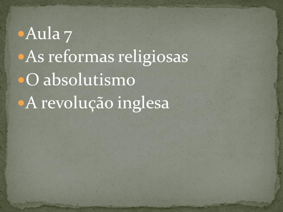 Aula 7 As reformas religiosas O absolutismo A revolução inglesa