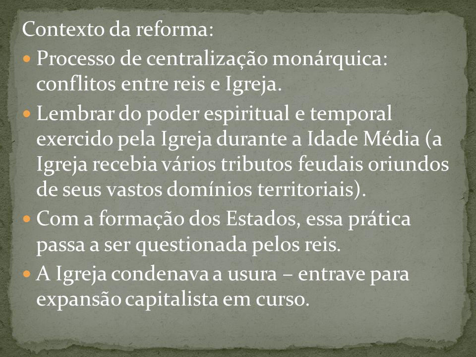 Contexto da reforma: Processo de centralização monárquica: conflitos entre reis e Igreja.