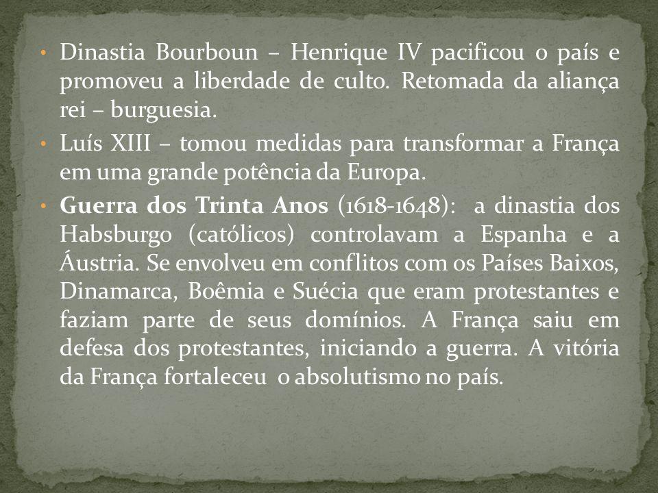 Dinastia Bourboun – Henrique IV pacificou o país e promoveu a liberdade de culto. Retomada da aliança rei – burguesia.