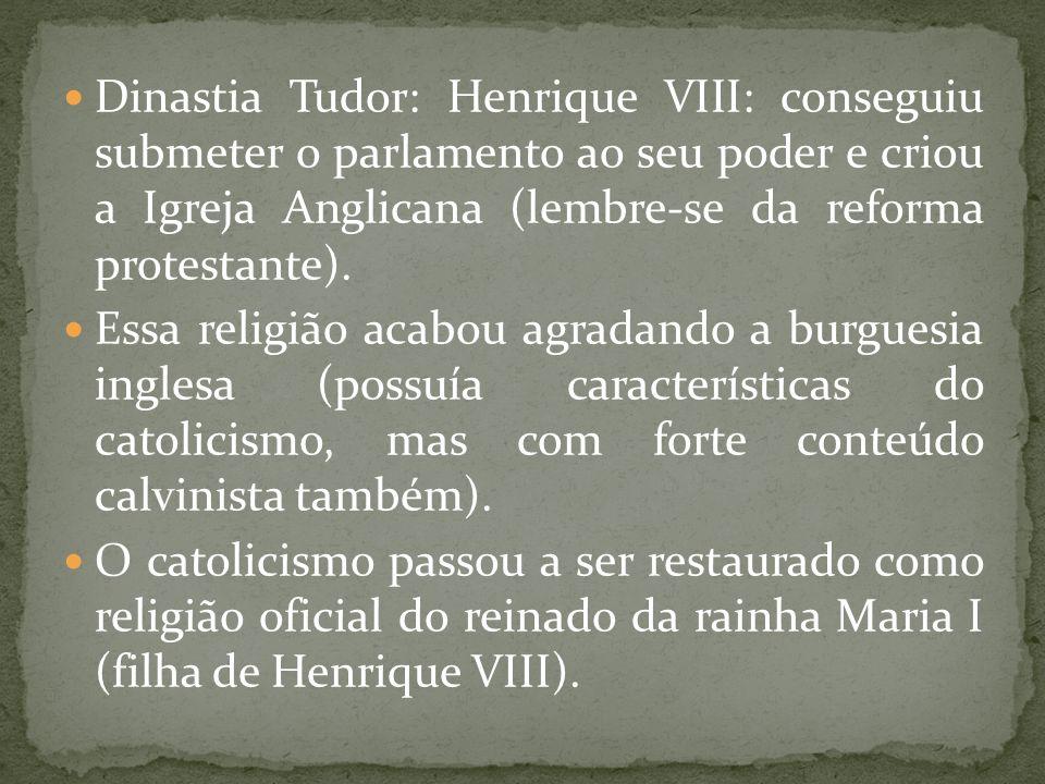 Dinastia Tudor: Henrique VIII: conseguiu submeter o parlamento ao seu poder e criou a Igreja Anglicana (lembre-se da reforma protestante).