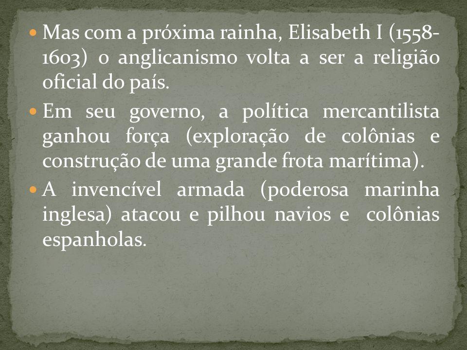 Mas com a próxima rainha, Elisabeth I (1558- 1603) o anglicanismo volta a ser a religião oficial do país.