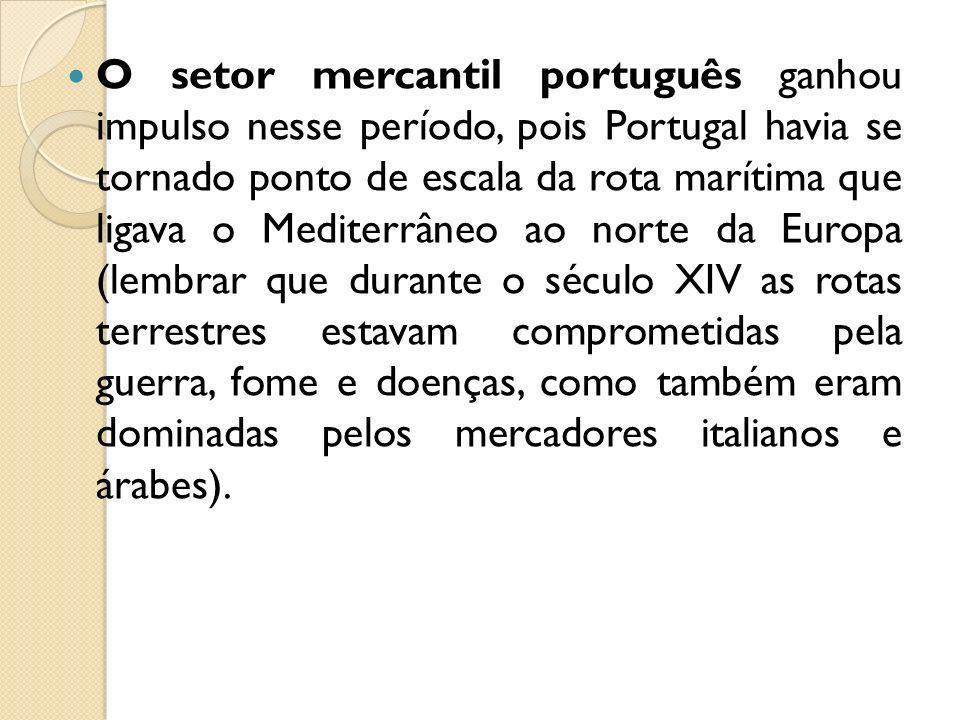 O setor mercantil português ganhou impulso nesse período, pois Portugal havia se tornado ponto de escala da rota marítima que ligava o Mediterrâneo ao norte da Europa (lembrar que durante o século XIV as rotas terrestres estavam comprometidas pela guerra, fome e doenças, como também eram dominadas pelos mercadores italianos e árabes).