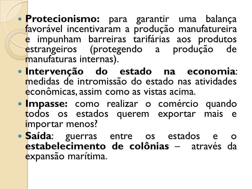 Protecionismo: para garantir uma balança favorável incentivaram a produção manufatureira e impunham barreiras tarifárias aos produtos estrangeiros (protegendo a produção de manufaturas internas).