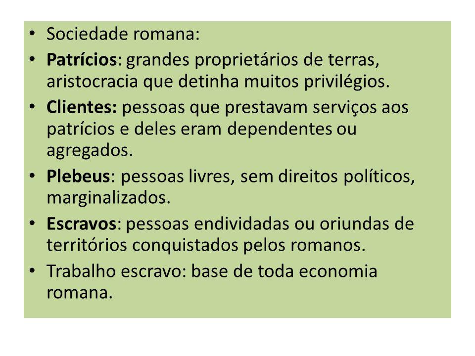 Sociedade romana: Patrícios: grandes proprietários de terras, aristocracia que detinha muitos privilégios.
