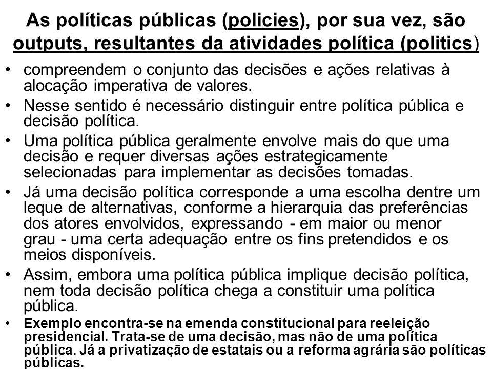 As políticas públicas (policies), por sua vez, são outputs, resultantes da atividades política (politics)
