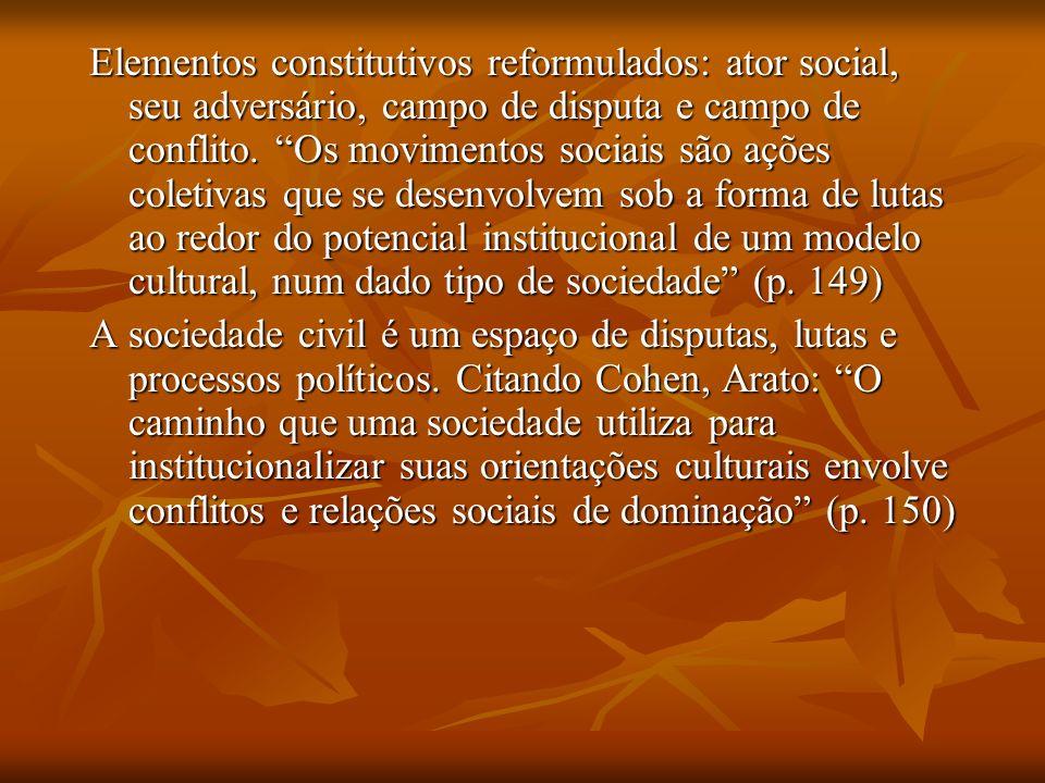 Elementos constitutivos reformulados: ator social, seu adversário, campo de disputa e campo de conflito. Os movimentos sociais são ações coletivas que se desenvolvem sob a forma de lutas ao redor do potencial institucional de um modelo cultural, num dado tipo de sociedade (p. 149)