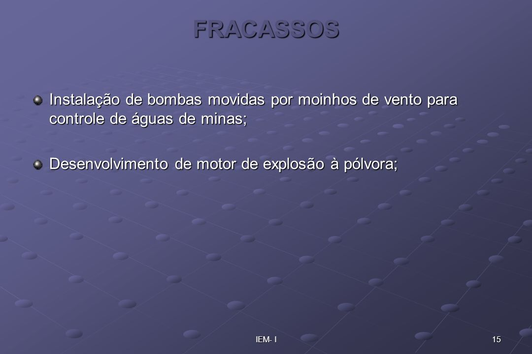 FRACASSOS Instalação de bombas movidas por moinhos de vento para controle de águas de minas; Desenvolvimento de motor de explosão à pólvora;