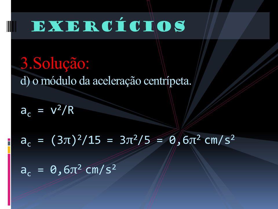 Exercícios 3.Solução: d) o módulo da aceleração centrípeta.