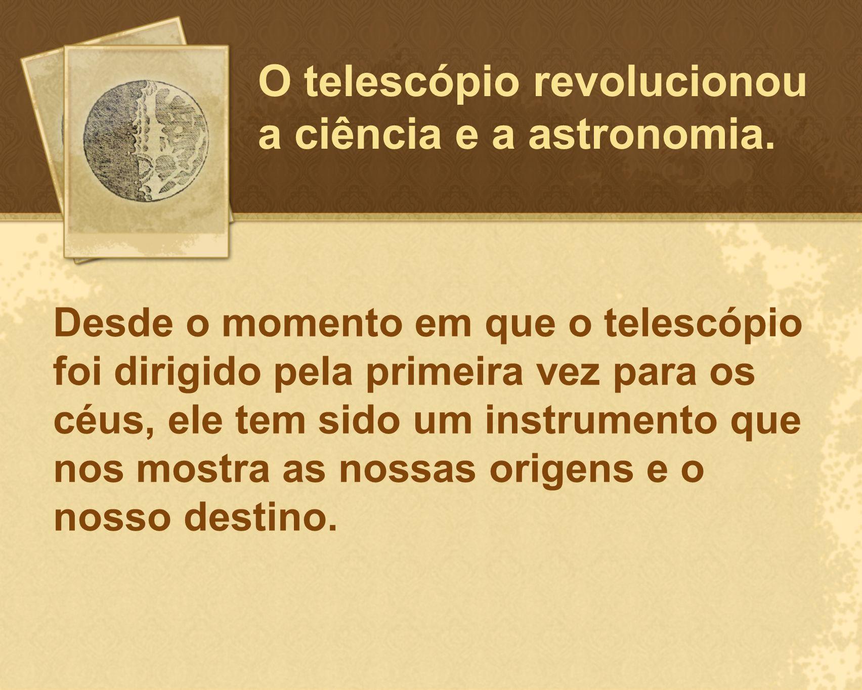 O telescópio revolucionou a ciência e a astronomia.