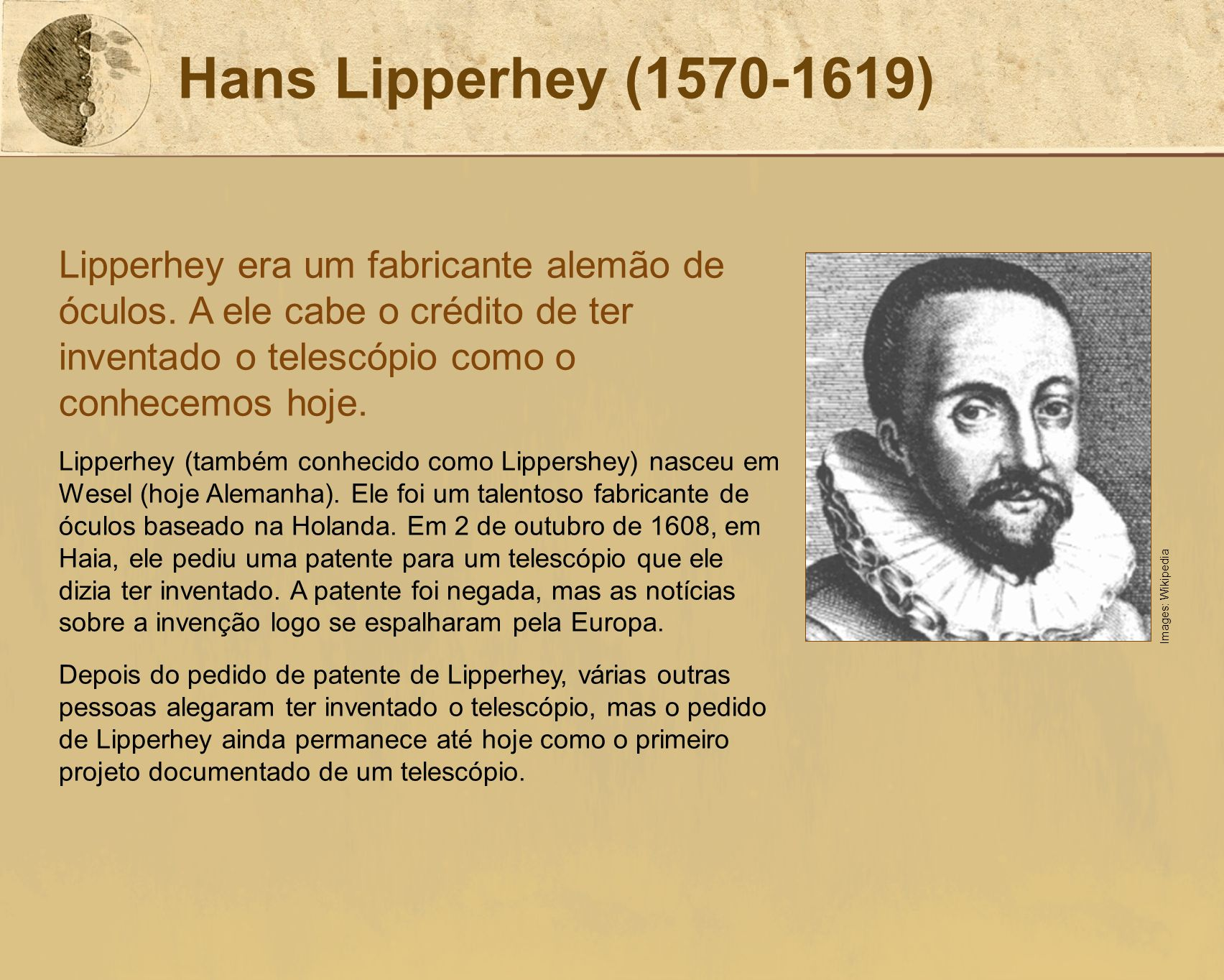 Hans Lipperhey (1570-1619) Lipperhey era um fabricante alemão de óculos. A ele cabe o crédito de ter inventado o telescópio como o conhecemos hoje.