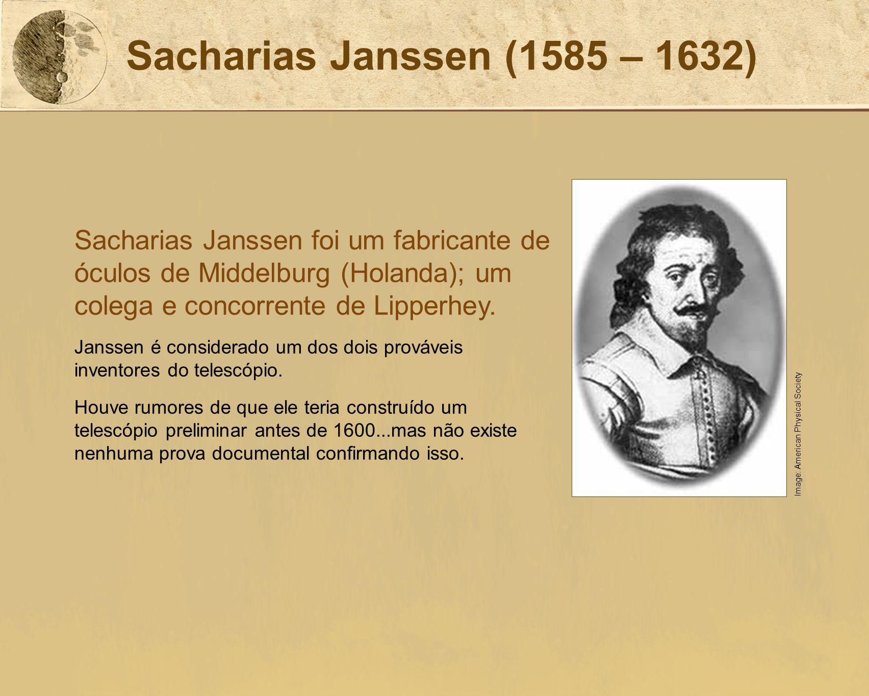 Sacharias Janssen (1585 – 1632) Sacharias Janssen foi um fabricante de óculos de Middelburg (Holanda); um colega e concorrente de Lipperhey.